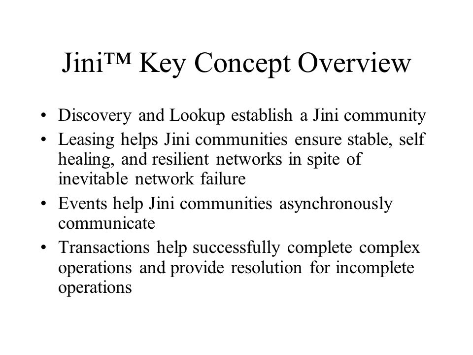 Jini Key Concept Overview Discovery and Lookup establish a Jini community Leasing helps Jini communities ensure stable, self healing, and resilient networks in spite of inevitable network failure Events help Jini communities asynchronously communicate Transactions help successfully complete complex operations and provide resolution for incomplete operations