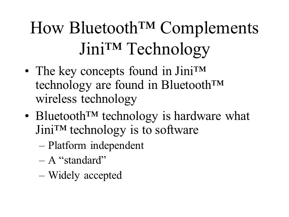 How Bluetooth Complements Jini Technology The key concepts found in Jini technology are found in Bluetooth wireless technology Bluetooth technology is