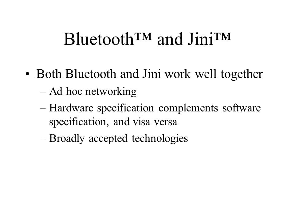 Bluetooth and Jini Both Bluetooth and Jini work well together –Ad hoc networking –Hardware specification complements software specification, and visa