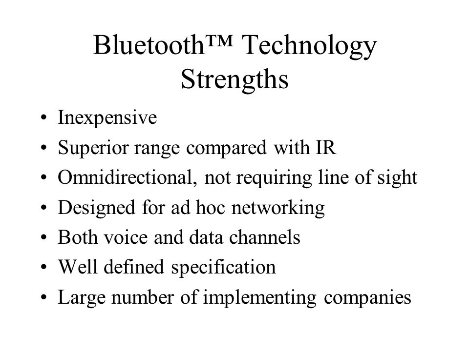 Bluetooth Technology Strengths Inexpensive Superior range compared with IR Omnidirectional, not requiring line of sight Designed for ad hoc networking
