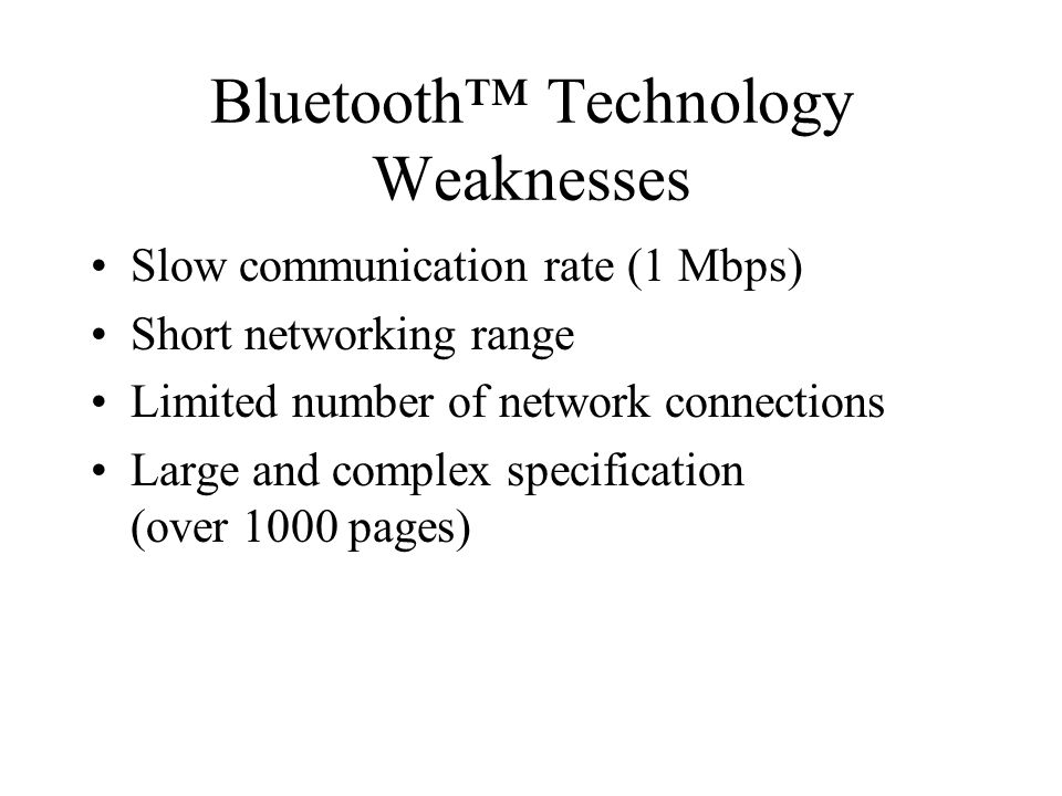 Bluetooth Technology Weaknesses Slow communication rate (1 Mbps) Short networking range Limited number of network connections Large and complex specification (over 1000 pages)