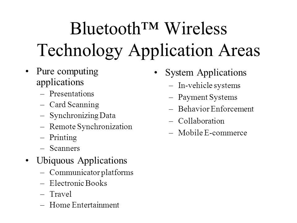 Bluetooth Wireless Technology Application Areas Pure computing applications –Presentations –Card Scanning –Synchronizing Data –Remote Synchronization