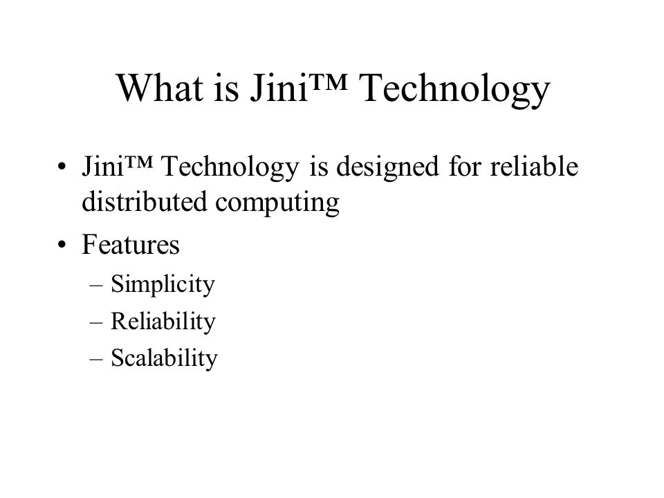What is Jini Technology Jini Technology is designed for reliable distributed computing Features –Simplicity –Reliability –Scalability