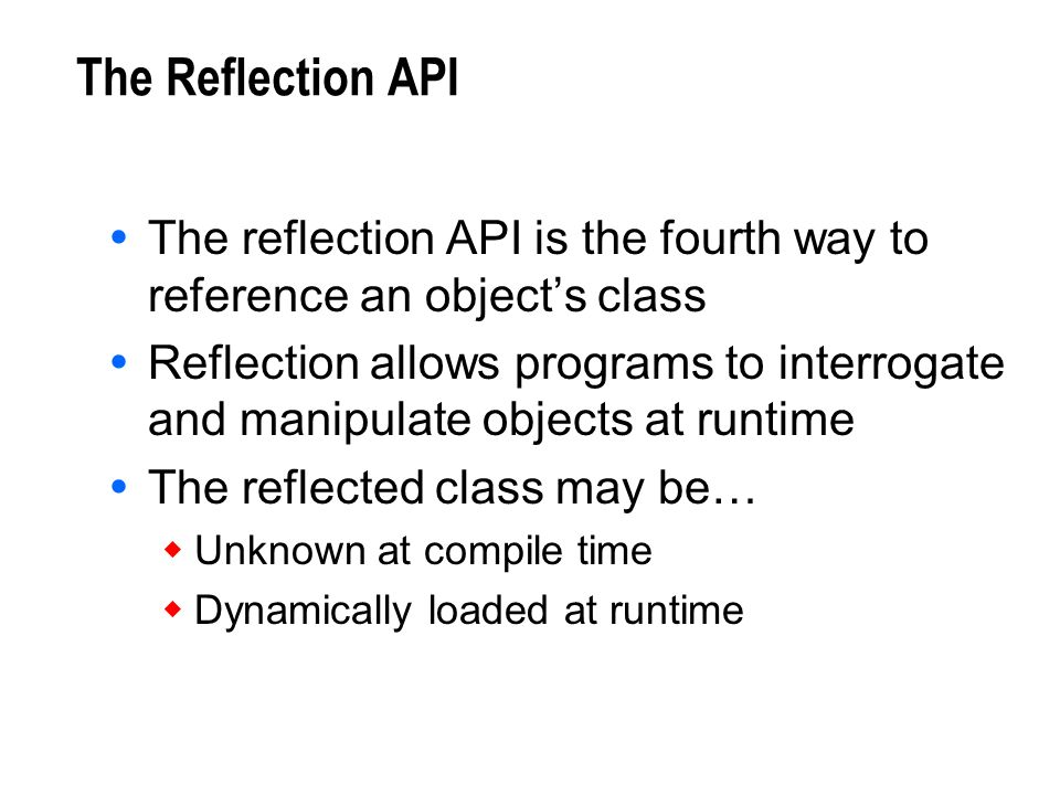 The Reflection API The reflection API is the fourth way to reference an objects class Reflection allows programs to interrogate and manipulate objects