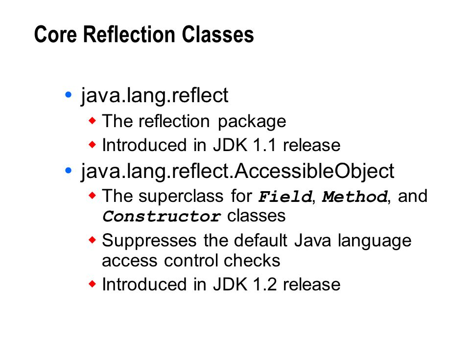 Core Reflection Classes java.lang.reflect The reflection package Introduced in JDK 1.1 release java.lang.reflect.AccessibleObject The superclass for F