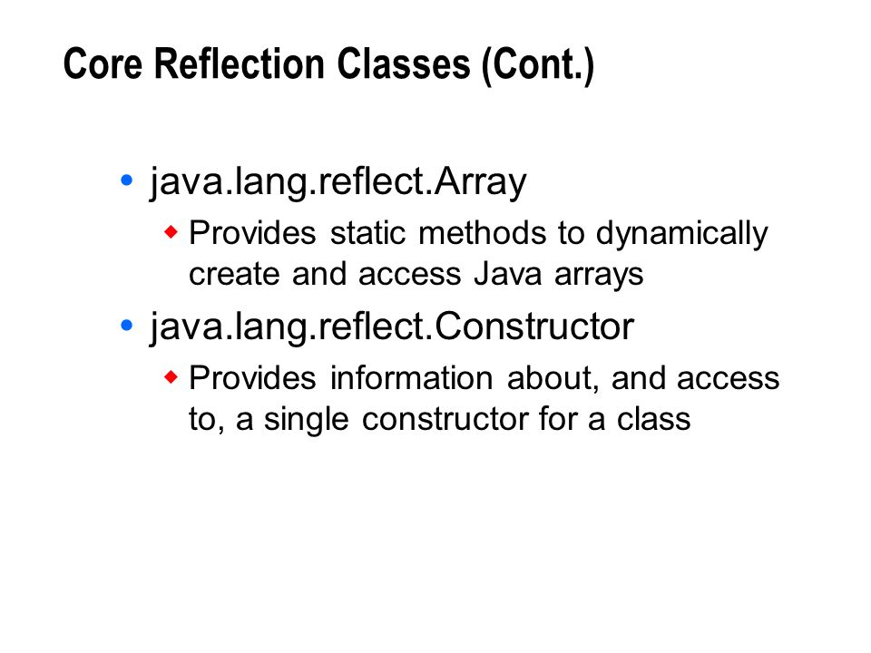 Core Reflection Classes (Cont.) java.lang.reflect.Array Provides static methods to dynamically create and access Java arrays java.lang.reflect.Constru