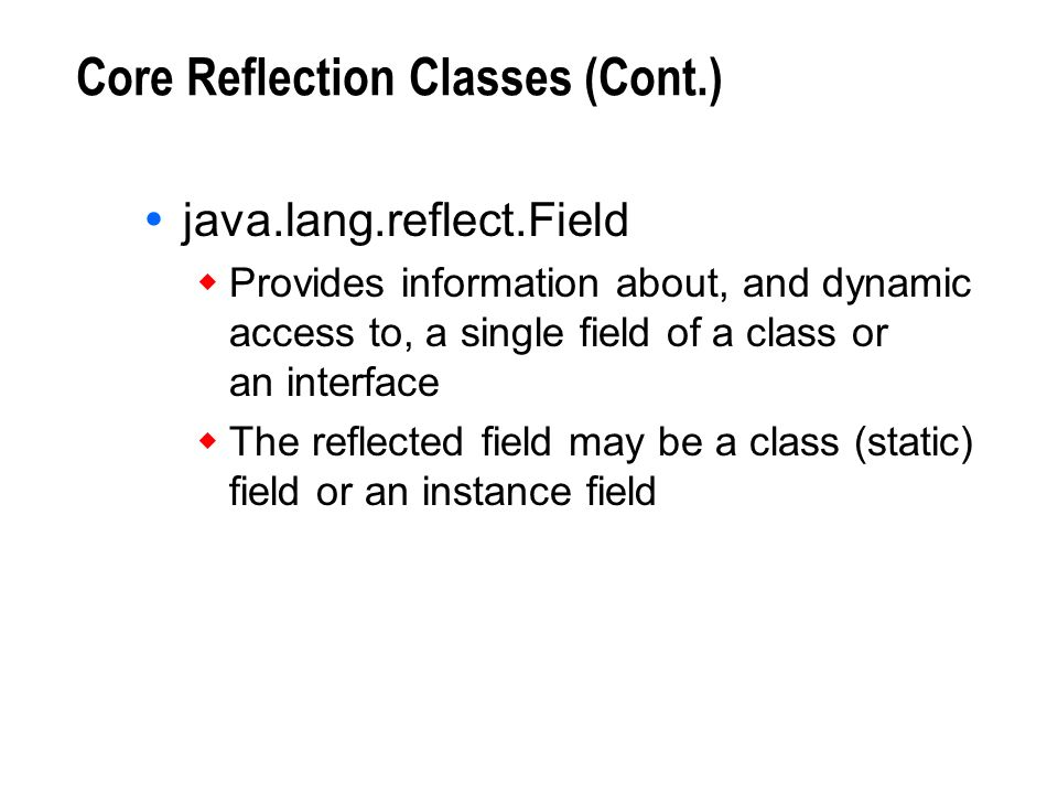 Core Reflection Classes (Cont.) java.lang.reflect.Field Provides information about, and dynamic access to, a single field of a class or an interface T
