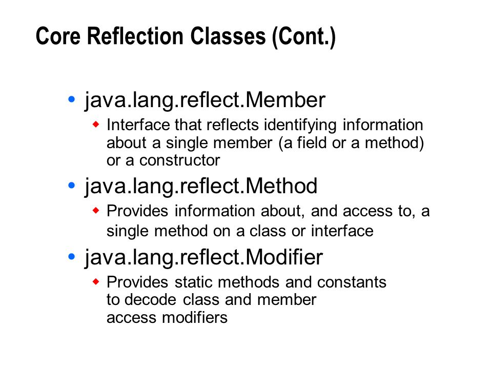 Core Reflection Classes (Cont.) java.lang.reflect.Member Interface that reflects identifying information about a single member (a field or a method) o
