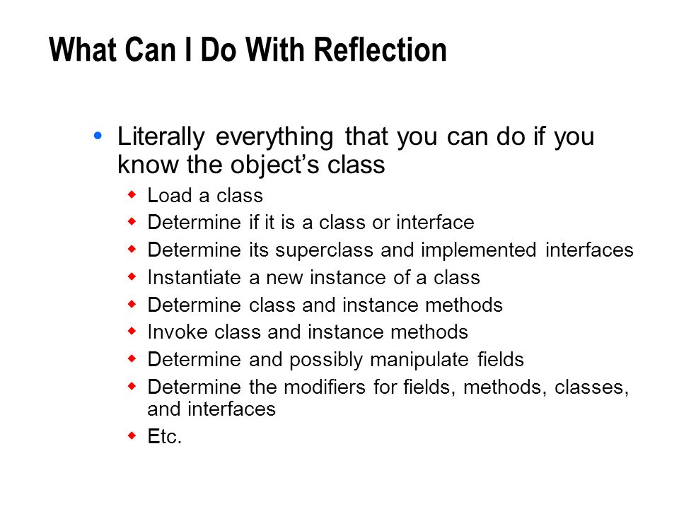 What Can I Do With Reflection Literally everything that you can do if you know the objects class Load a class Determine if it is a class or interface