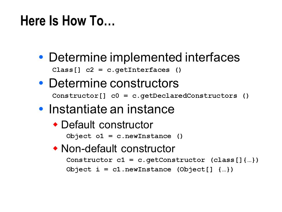 Here Is How To… Determine implemented interfaces Class[] c2 = c.getInterfaces () Determine constructors Constructor[] c0 = c.getDeclaredConstructors (