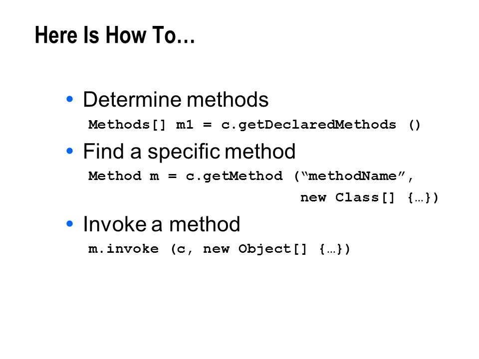 Here Is How To… Determine methods Methods[] m1 = c.getDeclaredMethods () Find a specific method Method m = c.getMethod (methodName, new Class[] {…}) I