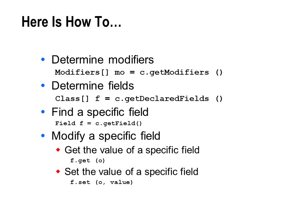 Here Is How To… Determine modifiers Modifiers[] mo = c.getModifiers () Determine fields Class[] f = c.getDeclaredFields () Find a specific field Field