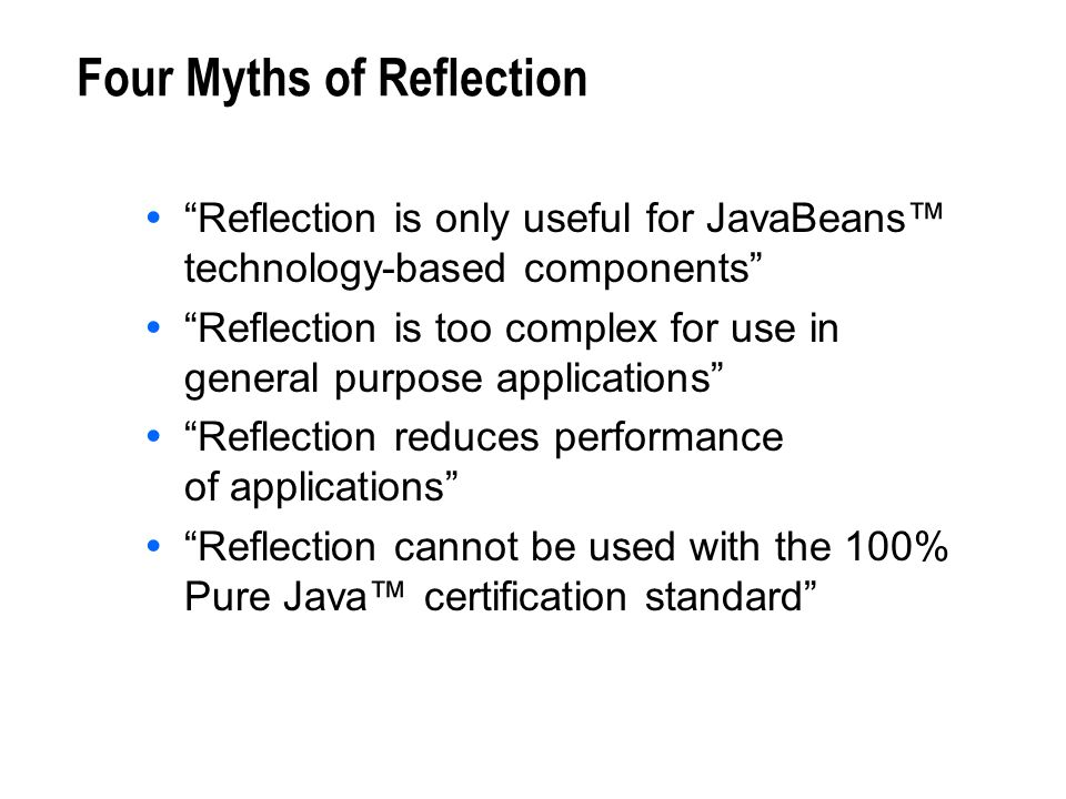 Four Myths of Reflection Reflection is only useful for JavaBeans technology-based components Reflection is too complex for use in general purpose appl