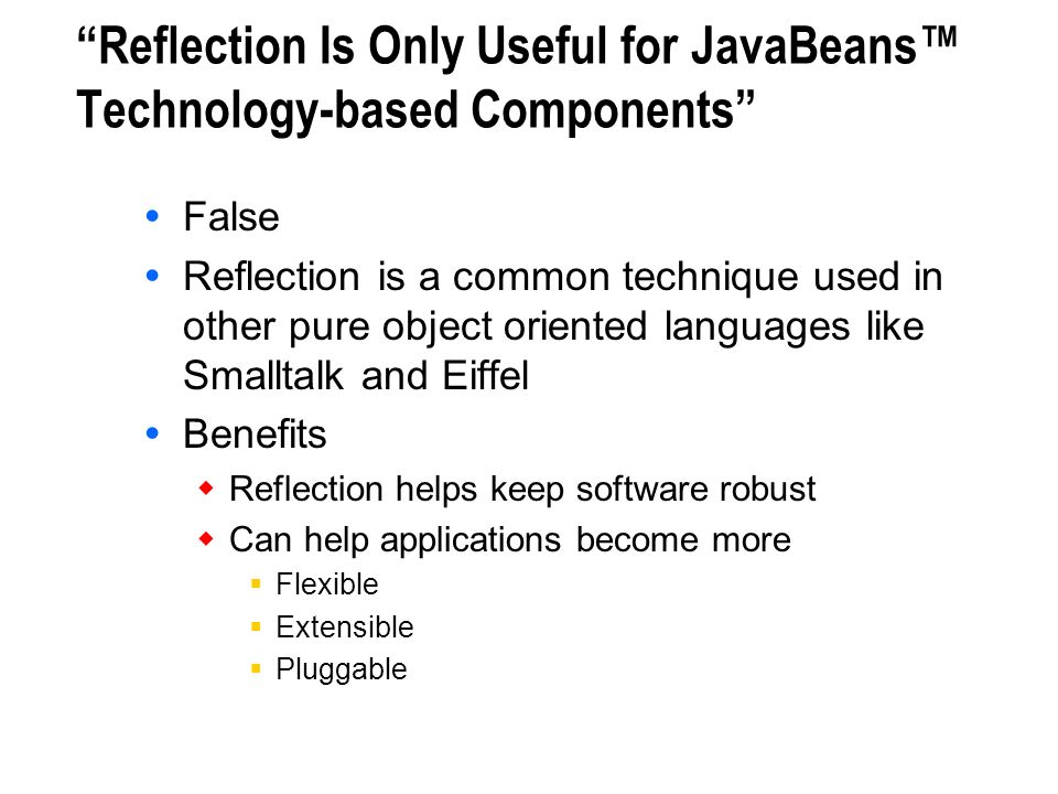 Reflection Is Only Useful for JavaBeans Technology-based Components False Reflection is a common technique used in other pure object oriented language