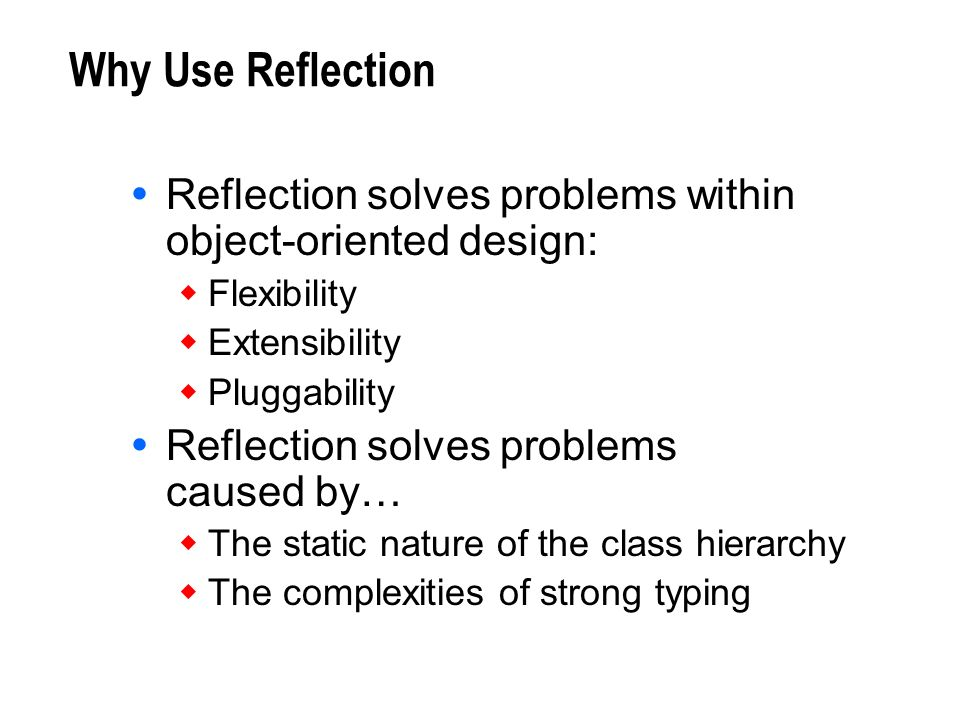 Why Use Reflection Reflection solves problems within object-oriented design: Flexibility Extensibility Pluggability Reflection solves problems caused