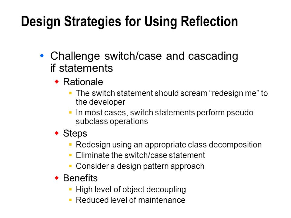 Design Strategies for Using Reflection Challenge switch/case and cascading if statements Rationale The switch statement should scream redesign me to t