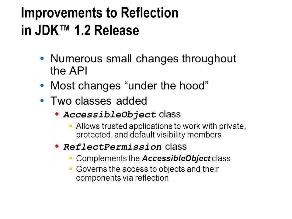 Improvements to Reflection in JDK 1.2 Release Numerous small changes throughout the API Most changes under the hood Two classes added AccessibleObject