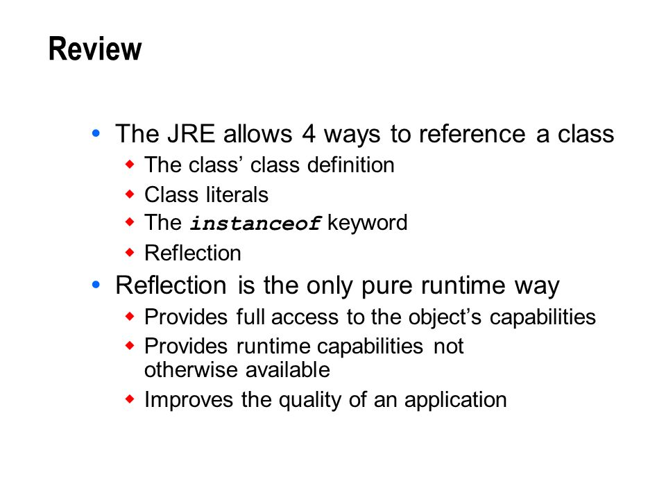 Review The JRE allows 4 ways to reference a class The class class definition Class literals The instanceof keyword Reflection Reflection is the only p
