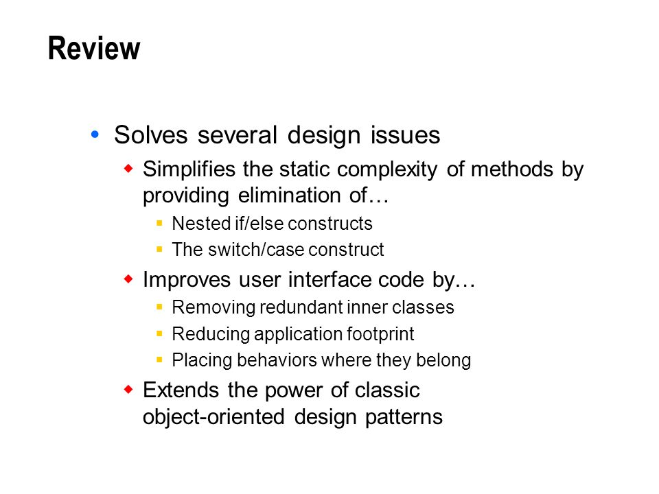 Review Solves several design issues Simplifies the static complexity of methods by providing elimination of… Nested if/else constructs The switch/case