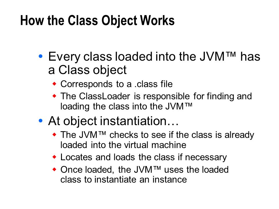 How the Class Object Works Every class loaded into the JVM has a Class object Corresponds to a.class file The ClassLoader is responsible for finding a