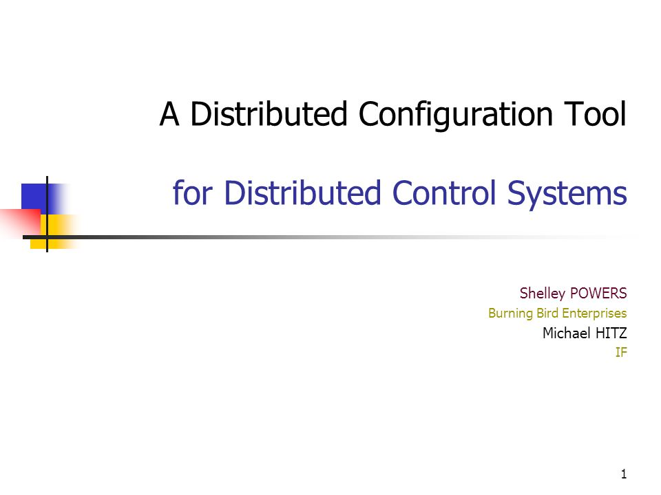 1 A Distributed Configuration Tool for Distributed Control Systems Shelley POWERS Burning Bird Enterprises Michael HITZ IF