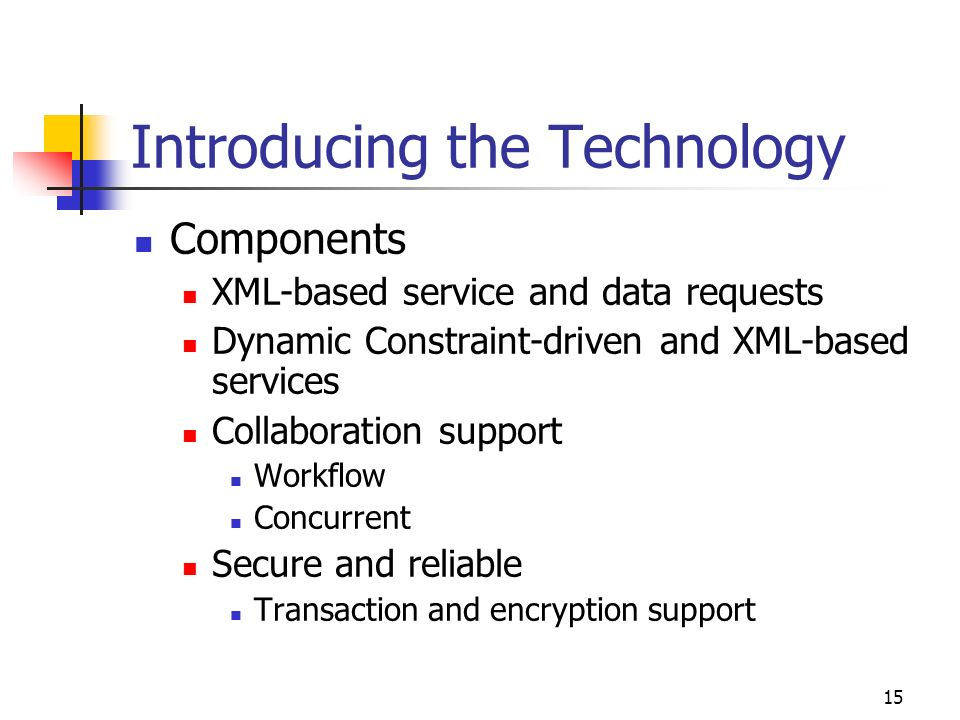 15 Introducing the Technology Components XML-based service and data requests Dynamic Constraint-driven and XML-based services Collaboration support Workflow Concurrent Secure and reliable Transaction and encryption support