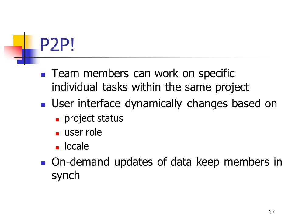17 P2P! Team members can work on specific individual tasks within the same project User interface dynamically changes based on project status user rol
