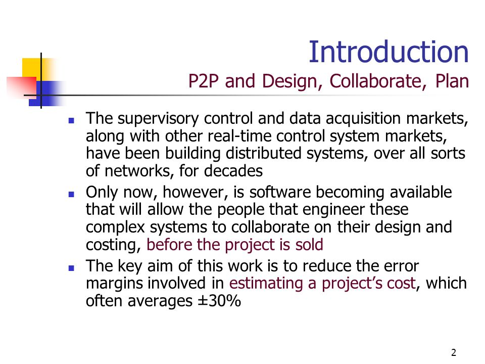 2 Introduction P2P and Design, Collaborate, Plan The supervisory control and data acquisition markets, along with other real-time control system markets, have been building distributed systems, over all sorts of networks, for decades Only now, however, is software becoming available that will allow the people that engineer these complex systems to collaborate on their design and costing, before the project is sold The key aim of this work is to reduce the error margins involved in estimating a projects cost, which often averages ±30%