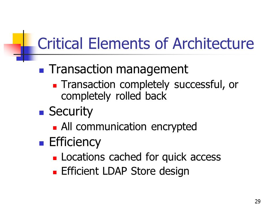 29 Critical Elements of Architecture Transaction management Transaction completely successful, or completely rolled back Security All communication encrypted Efficiency Locations cached for quick access Efficient LDAP Store design