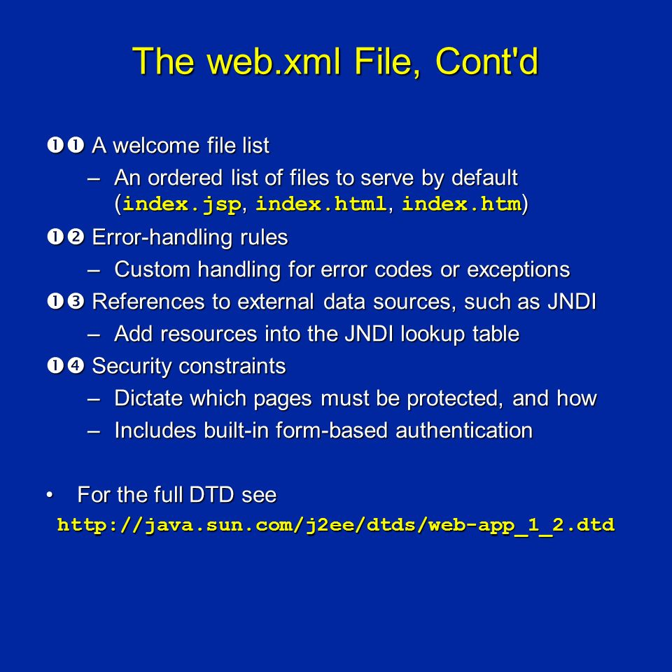 The web.xml File, Cont d A welcome file list A welcome file list –An ordered list of files to serve by default ( index.jsp, index.html, index.htm ) Error-handling rules Error-handling rules –Custom handling for error codes or exceptions References to external data sources, such as JNDI References to external data sources, such as JNDI –Add resources into the JNDI lookup table Security constraints Security constraints –Dictate which pages must be protected, and how –Includes built-in form-based authentication For the full DTD seeFor the full DTD see http://java.sun.com/j2ee/dtds/web-app_1_2.dtd http://java.sun.com/j2ee/dtds/web-app_1_2.dtd