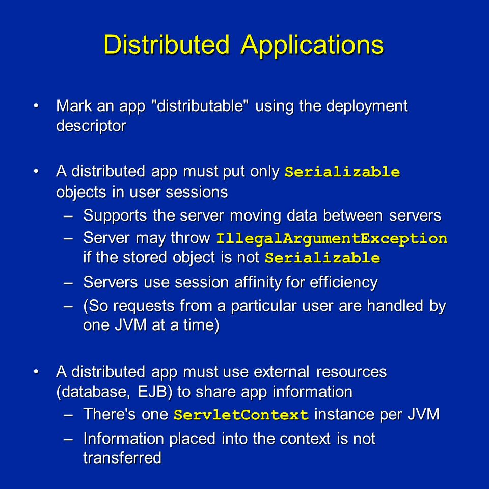 Distributed Applications Mark an app distributable using the deployment descriptorMark an app distributable using the deployment descriptor A distributed app must put only Serializable objects in user sessionsA distributed app must put only Serializable objects in user sessions –Supports the server moving data between servers –Server may throw IllegalArgumentException if the stored object is not Serializable –Servers use session affinity for efficiency –(So requests from a particular user are handled by one JVM at a time) A distributed app must use external resources (database, EJB) to share app informationA distributed app must use external resources (database, EJB) to share app information –There s one ServletContext instance per JVM –Information placed into the context is not transferred