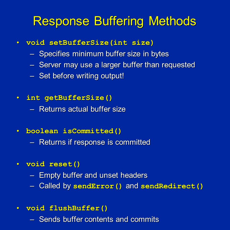 Response Buffering Methods void setBufferSize(int size)void setBufferSize(int size) –Specifies minimum buffer size in bytes –Server may use a larger buffer than requested –Set before writing output.