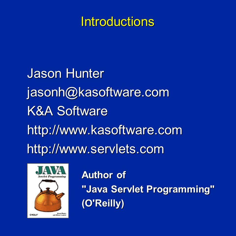 Introductions Jason Hunter jasonh@kasoftware.com K&A Software http://www.kasoftware.com http://www.servlets.com http://www.servlets.com Author of Java Servlet Programming (O Reilly)
