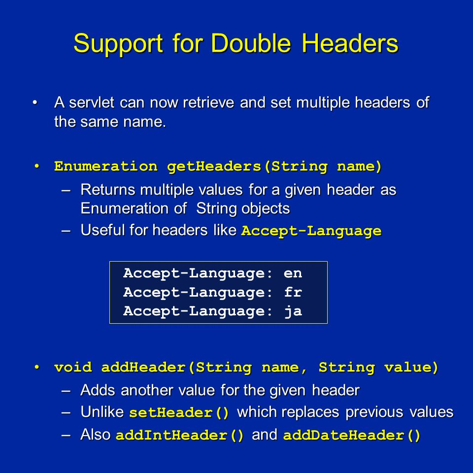 Support for Double Headers A servlet can now retrieve and set multiple headers of the same name.A servlet can now retrieve and set multiple headers of the same name.