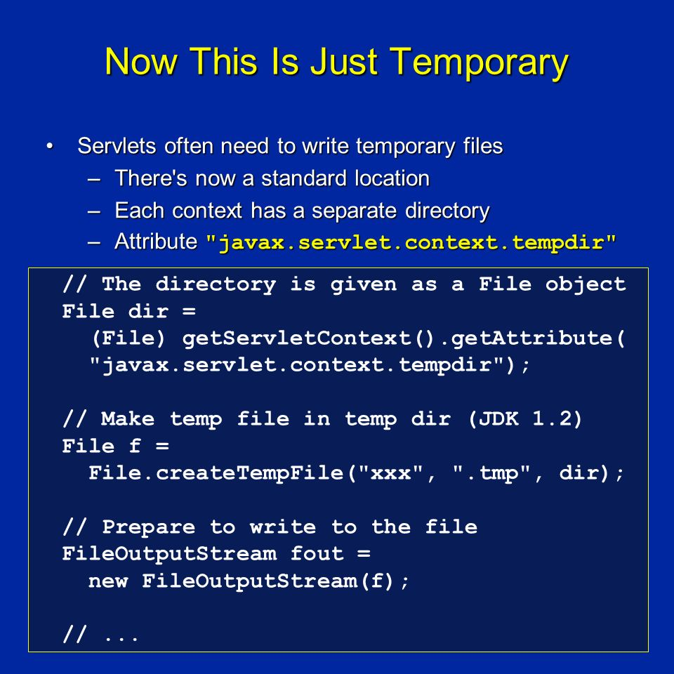 Now This Is Just Temporary Servlets often need to write temporary filesServlets often need to write temporary files –There s now a standard location –Each context has a separate directory –Attribute javax.servlet.context.tempdir // The directory is given as a File object File dir = (File) getServletContext().getAttribute( javax.servlet.context.tempdir ); // Make temp file in temp dir (JDK 1.2) File f = File.createTempFile( xxx , .tmp , dir); // Prepare to write to the file FileOutputStream fout = new FileOutputStream(f); //...