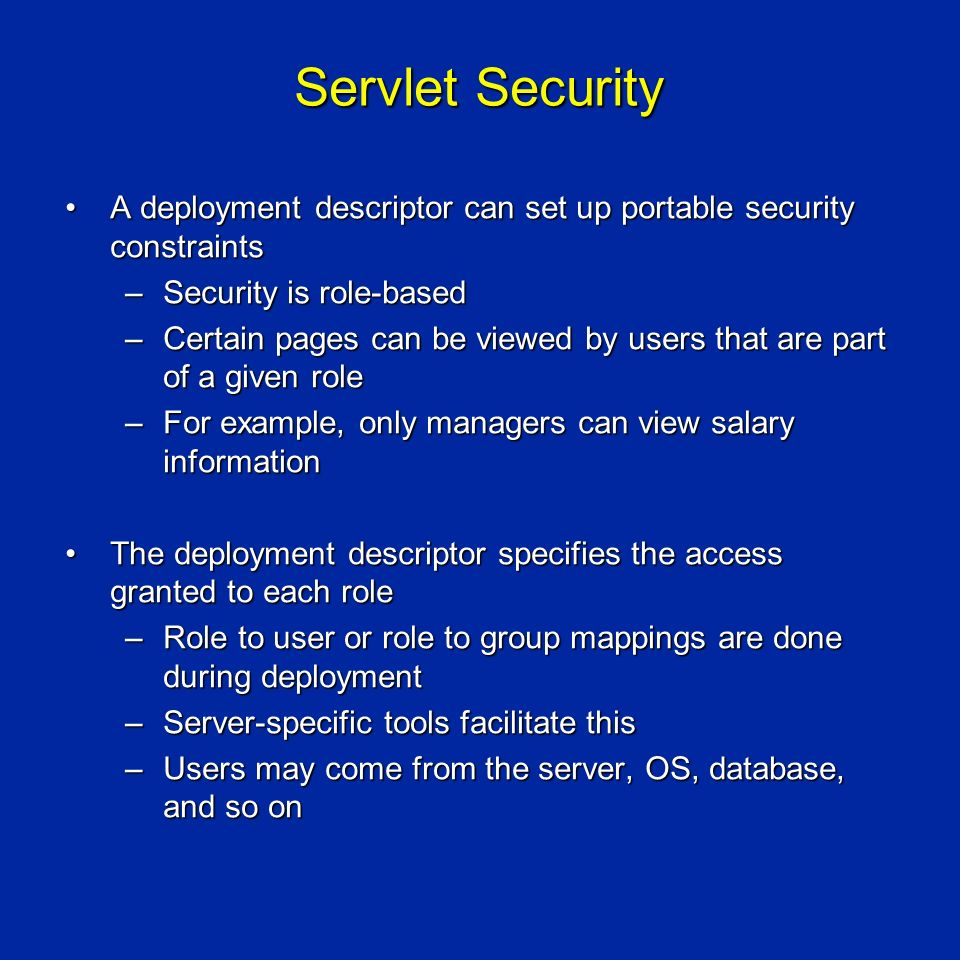 Servlet Security A deployment descriptor can set up portable security constraintsA deployment descriptor can set up portable security constraints –Security is role-based –Certain pages can be viewed by users that are part of a given role –For example, only managers can view salary information The deployment descriptor specifies the access granted to each roleThe deployment descriptor specifies the access granted to each role –Role to user or role to group mappings are done during deployment –Server-specific tools facilitate this –Users may come from the server, OS, database, and so on
