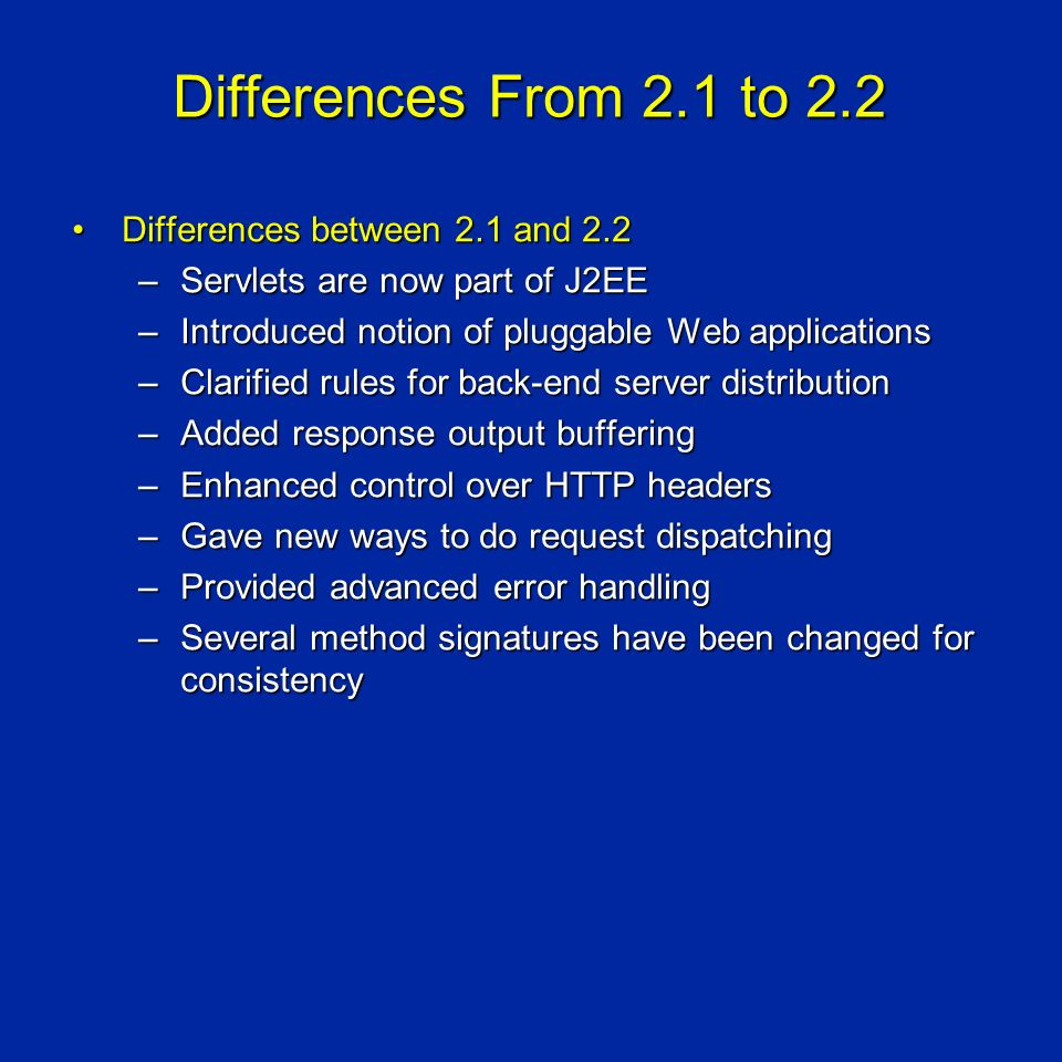 Differences From 2.1 to 2.2 Differences between 2.1 and 2.2Differences between 2.1 and 2.2 –Servlets are now part of J2EE –Introduced notion of pluggable Web applications –Clarified rules for back-end server distribution –Added response output buffering –Enhanced control over HTTP headers –Gave new ways to do request dispatching –Provided advanced error handling –Several method signatures have been changed for consistency
