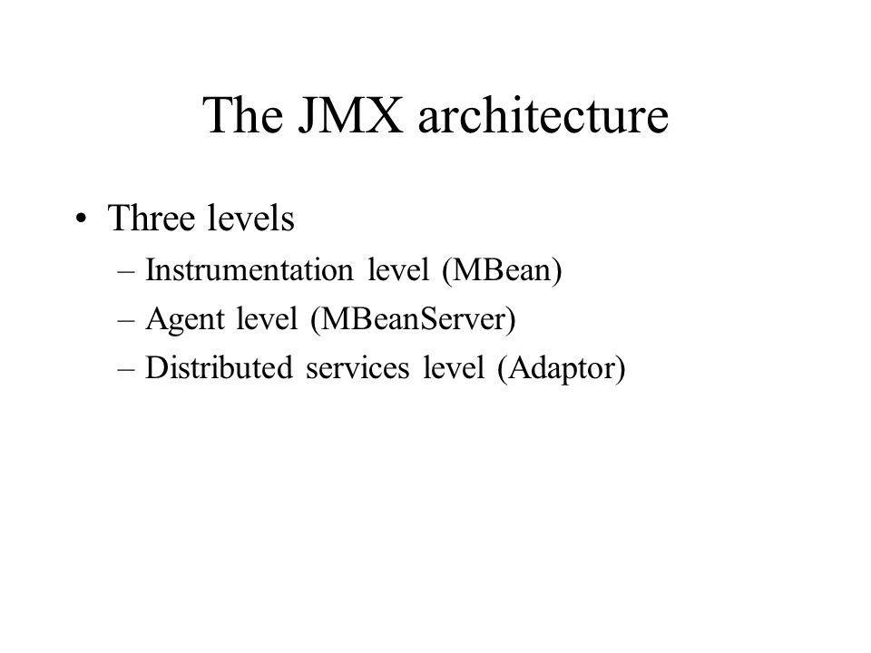 The JMX architecture Three levels –Instrumentation level (MBean) –Agent level (MBeanServer) –Distributed services level (Adaptor)
