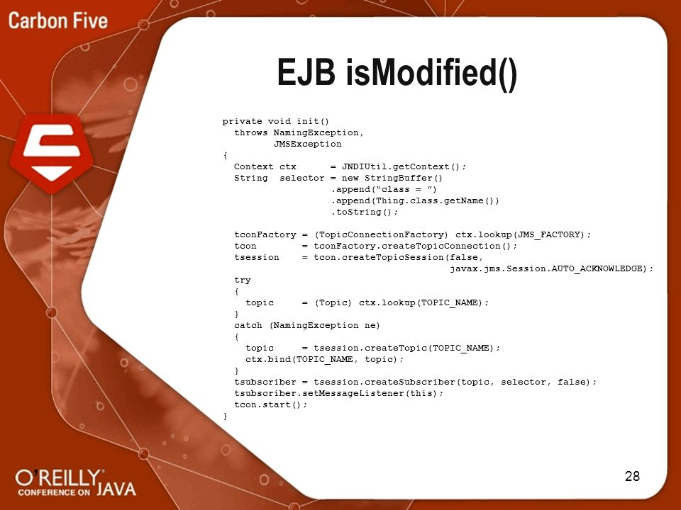28 EJB isModified() private void init() throws NamingException, JMSException { Context ctx = JNDIUtil.getContext(); String selector = new StringBuffer().append(class = ).append(Thing.class.getName()).toString(); tconFactory = (TopicConnectionFactory) ctx.lookup(JMS_FACTORY); tcon = tconFactory.createTopicConnection(); tsession = tcon.createTopicSession(false, javax.jms.Session.AUTO_ACKNOWLEDGE); try { topic = (Topic) ctx.lookup(TOPIC_NAME); } catch (NamingException ne) { topic = tsession.createTopic(TOPIC_NAME); ctx.bind(TOPIC_NAME, topic); } tsubscriber = tsession.createSubscriber(topic, selector, false); tsubscriber.setMessageListener(this); tcon.start(); }