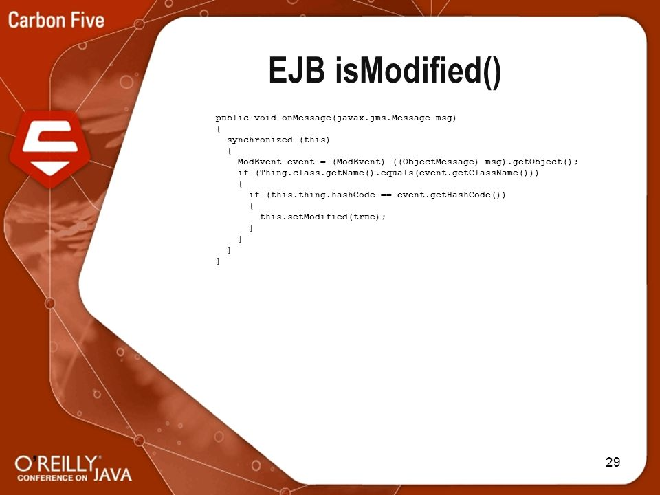 29 EJB isModified() public void onMessage(javax.jms.Message msg) { synchronized (this) { ModEvent event = (ModEvent) ((ObjectMessage) msg).getObject(); if (Thing.class.getName().equals(event.getClassName())) { if (this.thing.hashCode == event.getHashCode()) { this.setModified(true); }