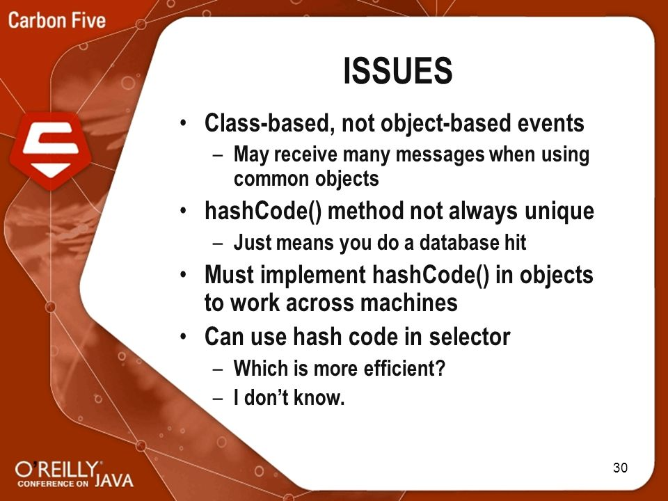 30 ISSUES Class-based, not object-based events – May receive many messages when using common objects hashCode() method not always unique – Just means you do a database hit Must implement hashCode() in objects to work across machines Can use hash code in selector – Which is more efficient.