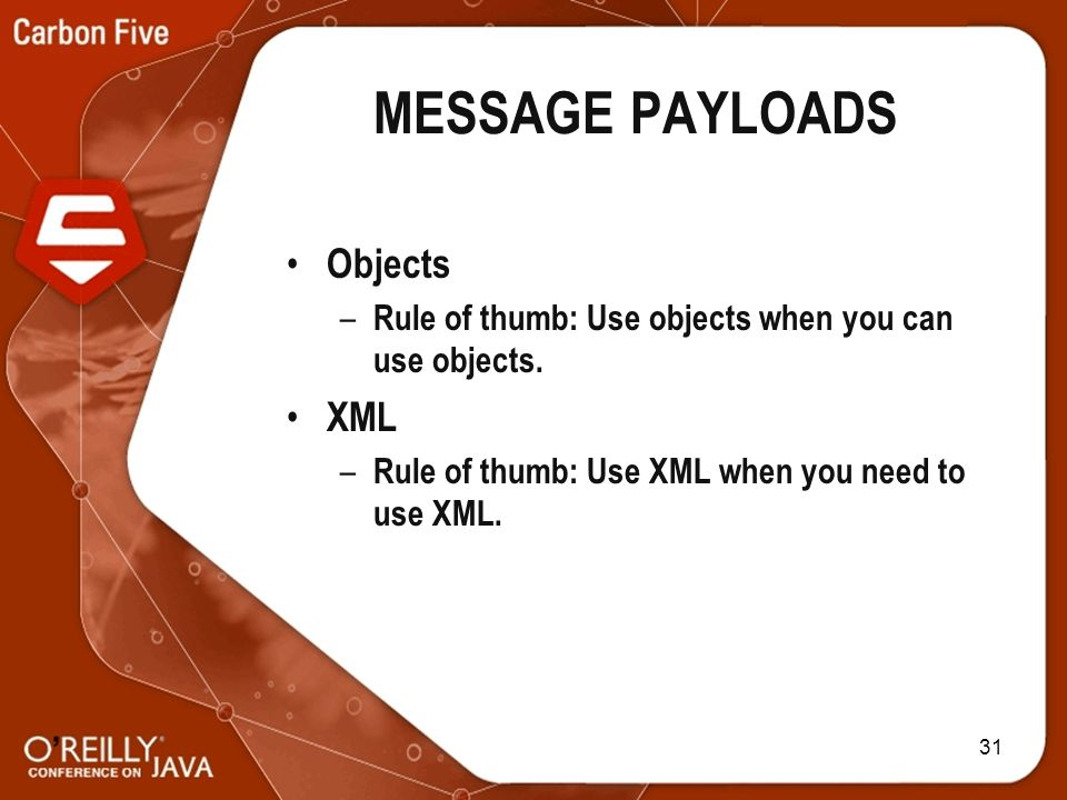 31 MESSAGE PAYLOADS Objects – Rule of thumb: Use objects when you can use objects.