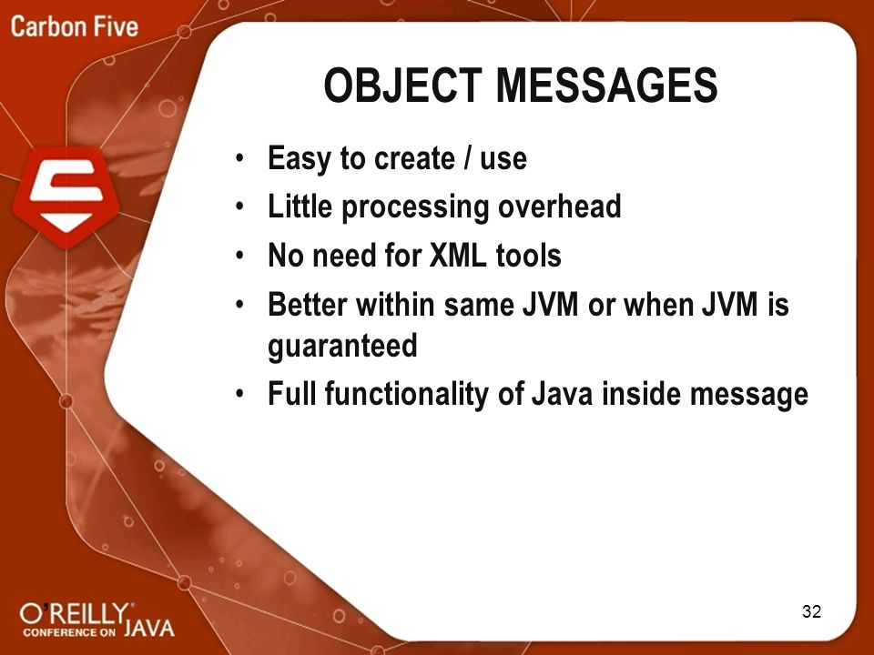 32 OBJECT MESSAGES Easy to create / use Little processing overhead No need for XML tools Better within same JVM or when JVM is guaranteed Full functionality of Java inside message
