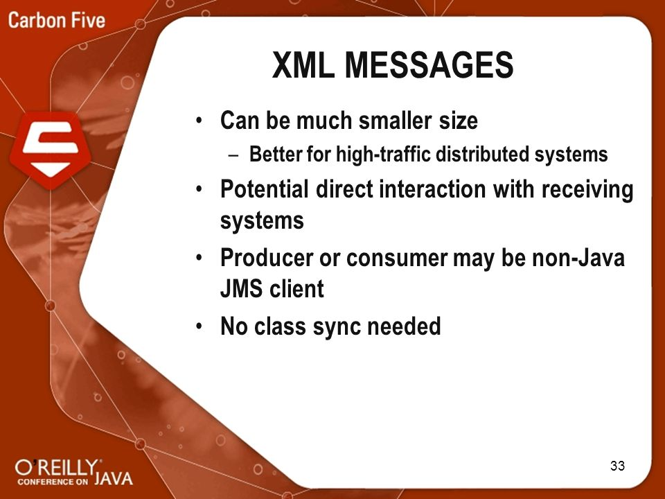 33 XML MESSAGES Can be much smaller size – Better for high-traffic distributed systems Potential direct interaction with receiving systems Producer or consumer may be non-Java JMS client No class sync needed