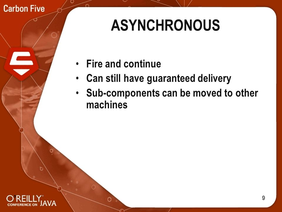 9 ASYNCHRONOUS Fire and continue Can still have guaranteed delivery Sub-components can be moved to other machines