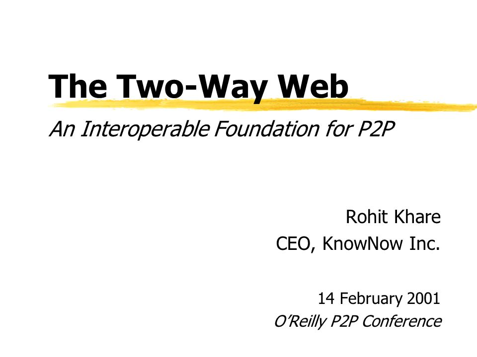 The Two-Way Web An Interoperable Foundation for P2P Rohit Khare CEO, KnowNow Inc.