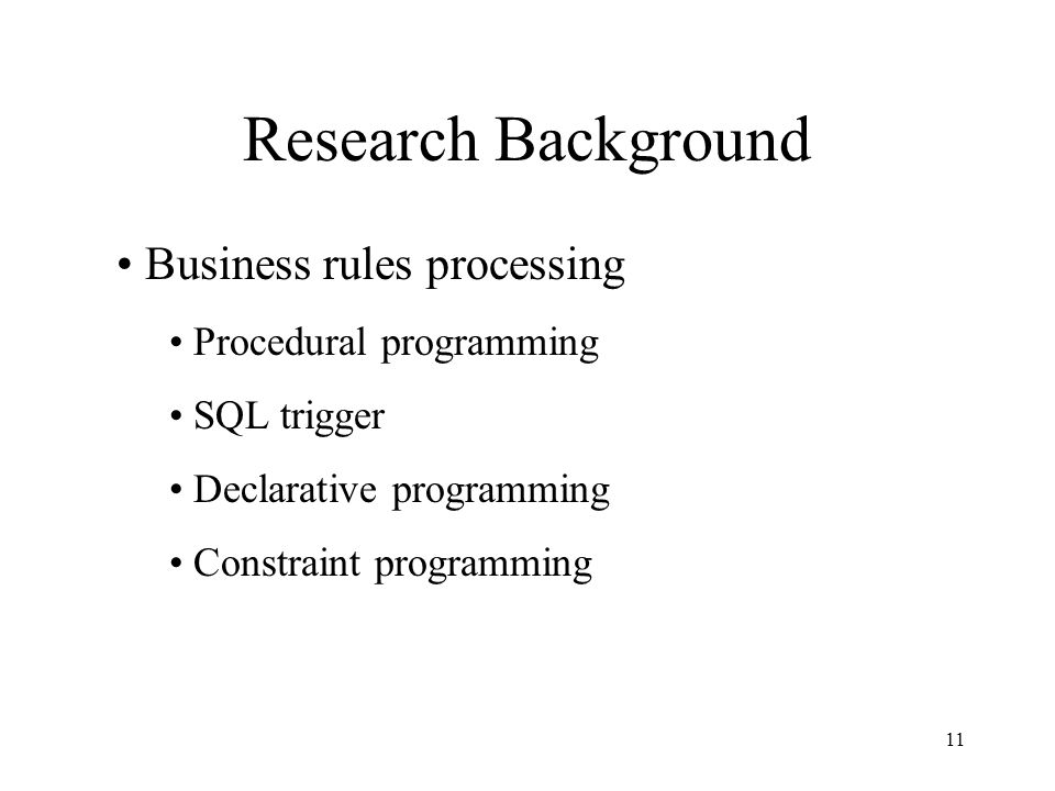 11 Research Background Business rules processing Procedural programming SQL trigger Declarative programming Constraint programming