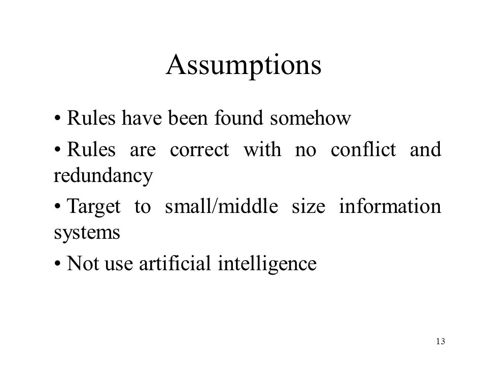 13 Assumptions Rules have been found somehow Rules are correct with no conflict and redundancy Target to small/middle size information systems Not use artificial intelligence