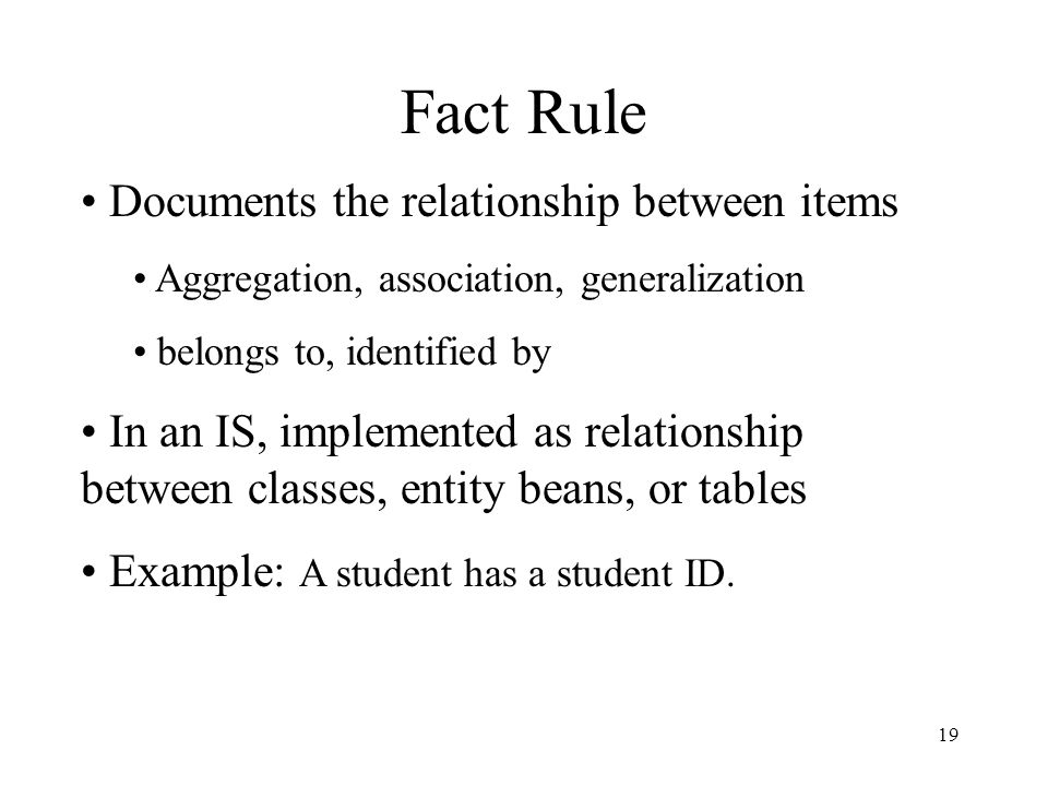 19 Fact Rule Documents the relationship between items Aggregation, association, generalization belongs to, identified by In an IS, implemented as relationship between classes, entity beans, or tables Example: A student has a student ID.