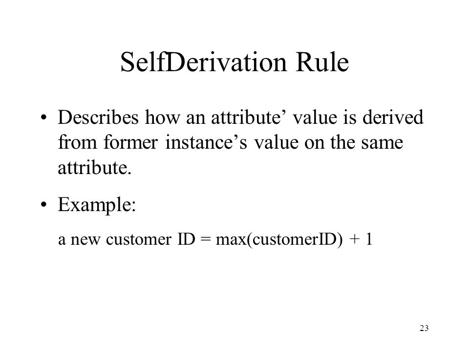 23 SelfDerivation Rule Describes how an attribute value is derived from former instances value on the same attribute.